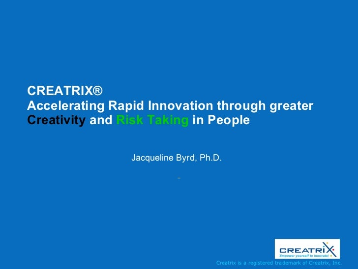CREATRIX ®   Accelerating Rapid Innovation through greater  Creativity  and  Risk Taking  in People  Jacqueline Byrd, Ph.D.