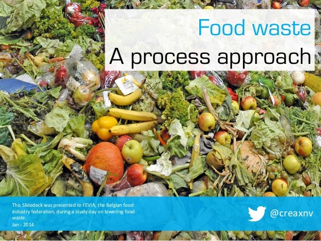 Food waste A process approach  This	   Slidedeck	   was	   presented	   to	   FEVIA,	   the	   Belgian	   food	    industr...