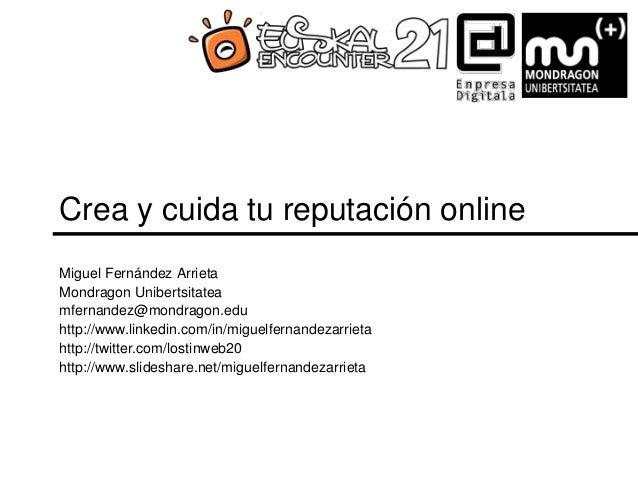 Crea y cuida tu reputación online Miguel Fernández Arrieta Mondragon Unibertsitatea mfernandez@mondragon.edu http://www.li...