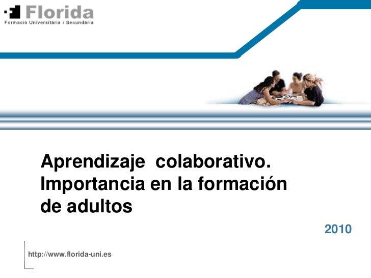 Aprendizajecolaborativo. Importancia en la formación de adultos<br />2010<br />http://www.florida-uni.es<br />