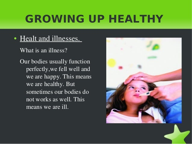 GROWING UP HEALTHY ●  Healt and illnesses.  What is an illness? Our bodies usually function  perfectly,we fell well and  w...