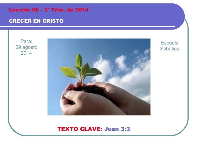 Para: 09 agosto 2014 CRECER EN CRISTO Lección 06 – 3° Trim. de 2014 TEXTO CLAVE: Juan 3:3 Escuela Sabática