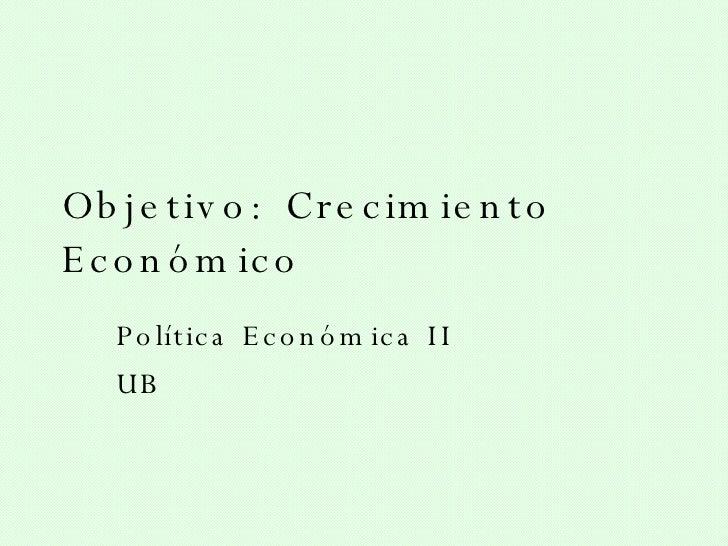 Objetivo: Crecimiento Económico Política Económica II UB