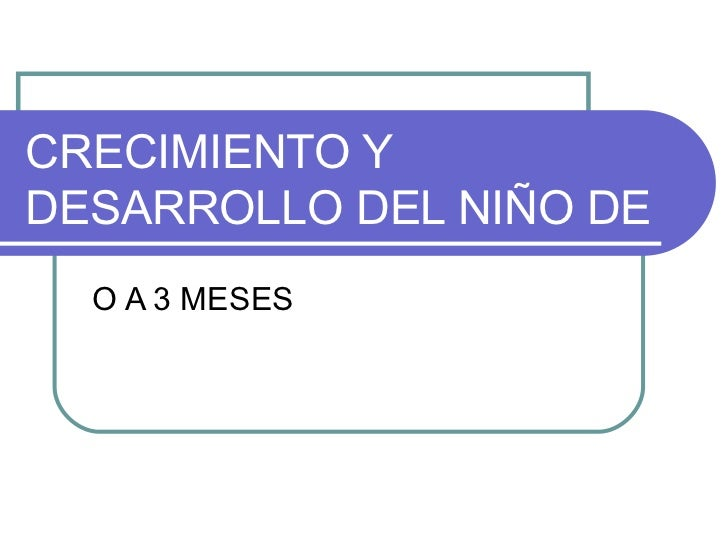 CRECIMIENTO YDESARROLLO DEL NIÑO DE  O A 3 MESES