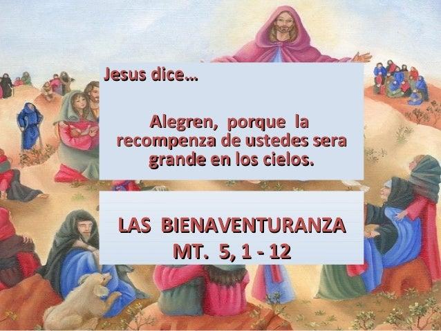 Jesus dice… Alegren, porque la recompenza de ustedes sera grande en los cielos.  LAS BIENAVENTURANZA MT. 5, 1 - 12