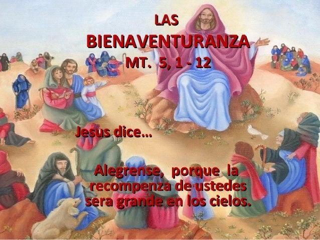 LAS  BIENAVENTURANZA MT. 5, 1 - 12  Jesus dice… Alegrense, porque la recompenza de ustedes sera grande en los cielos.