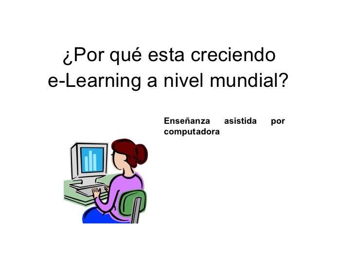¿Por qué esta creciendo  e-Learning a nivel mundial?   Enseñanza asistida por computadora
