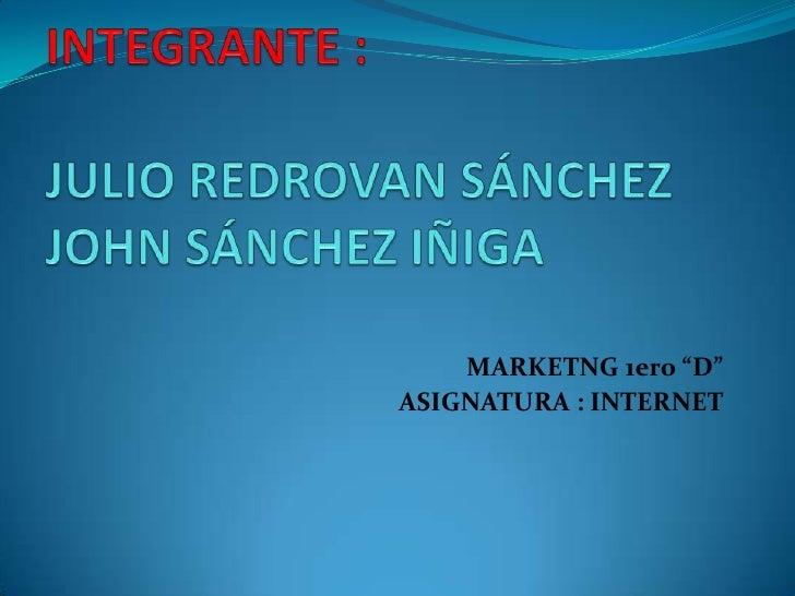 "INTEGRANTE :JULIO REDROVAN SÁNCHEZJOHN SÁNCHEZ IÑIGA<br />MARKETNG 1ero ""D""<br />ASIGNATURA : INTERNET<br />"