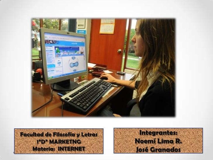 """Integrantes:<br />Noemí Lima R.<br />José Granados<br />Facultad de Filosofía y Letras<br />1""""D"""" MARKETNG <br />Materia:  ..."""