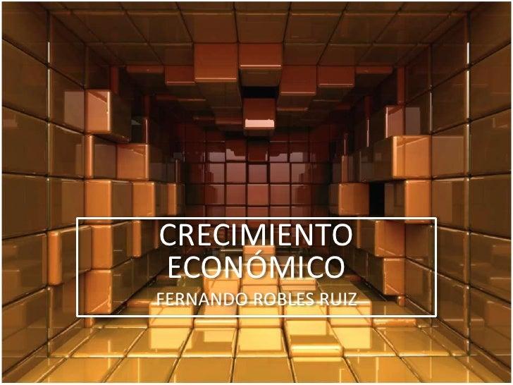 CRECIMIENTO ECONÓMICO<br />FERNANDO ROBLES RUIZ<br />