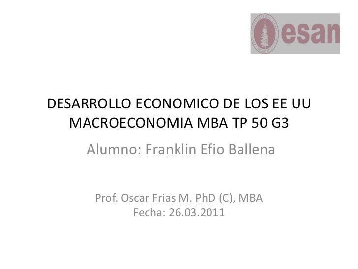 DESARROLLO ECONOMICO DE LOS EE UUMACROECONOMIA MBA TP 50 G3<br />Alumno: Franklin Efio Ballena<br />Prof. Oscar Frias M. P...