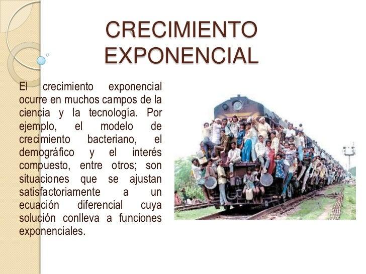 CRECIMIENTO                  EXPONENCIAL El crecimiento exponencial ocurre en muchos campos de la ciencia y la tecnología....