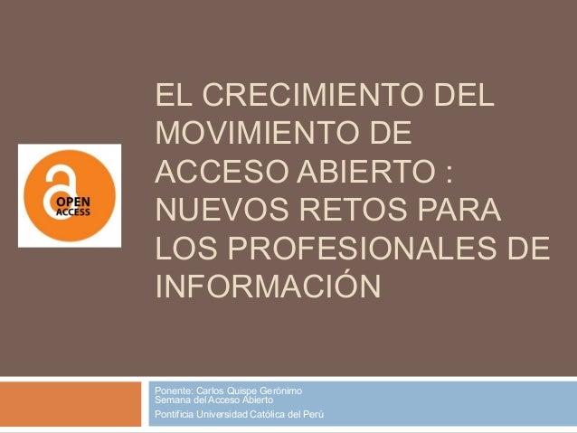EL CRECIMIENTO DEL MOVIMIENTO DE ACCESO ABIERTO : NUEVOS RETOS PARA LOS PROFESIONALES DE INFORMACIÓN Ponente: Carlos Quisp...