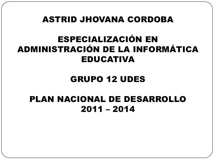 ASTRID JHOVANA CORDOBA<br />ESPECIALIZACIÓN EN ADMINISTRACIÓN DE LA INFORMÁTICA EDUCATIVA<br />GRUPO 12 UDES<br />PLAN NAC...