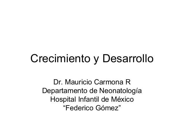 """Crecimiento y Desarrollo Dr. Mauricio Carmona R Departamento de Neonatología Hospital Infantil de México """"Federico Gómez"""""""