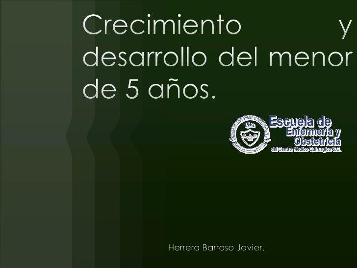 Crecimiento y desarrollo del menor de 5 años.<br />Herrera Barroso Javier. <br />