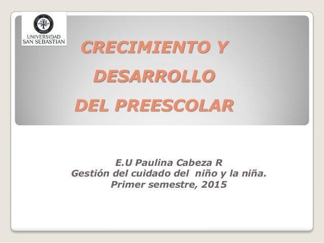 CRECIMIENTO Y DESARROLLO DEL PREESCOLAR E.U Paulina Cabeza R Gestión del cuidado del niño y la niña. Primer semestre, 2015