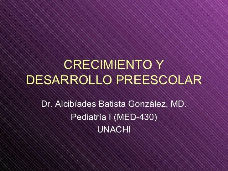 CRECIMIENTO YDESARROLLO PREESCOLAR Dr. Alcibíades Batista González, MD.         Pediatría I (MED-430)               UNACHI