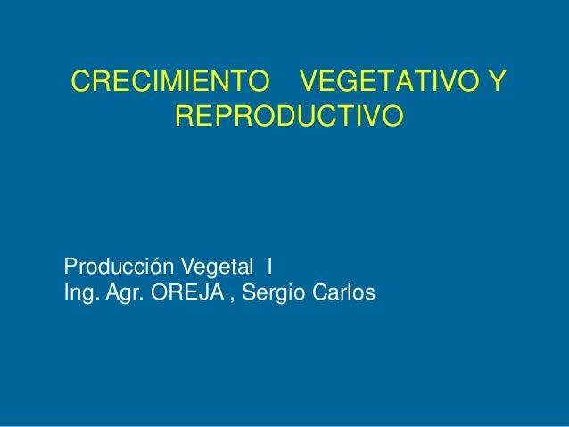 CRECIMIENTO VEGETATIVO Y REPRODUCTIVO  Producción Vegetal I Ing. Agr. OREJA , Sergio Carlos