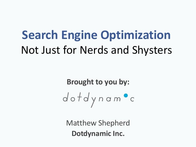 Search Engine Optimization Not Just for Nerds and Shysters Brought to you by: Matthew Shepherd Dotdynamic Inc.
