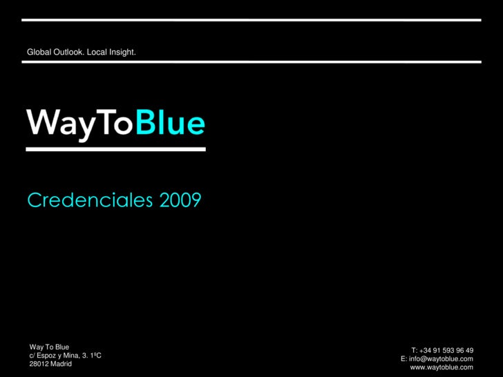 Global Outlook. Local Insight.<br />Credenciales2009<br />Way To Blue<br />c/ Espoz y Mina, 3. 1ºC<br />28012 Madrid<br />...