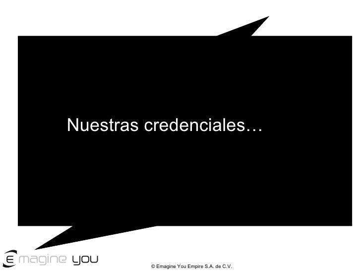 Nuestras credenciales... Nuestras credenciales…                 © Emagine You Empire S.A. de C.V.