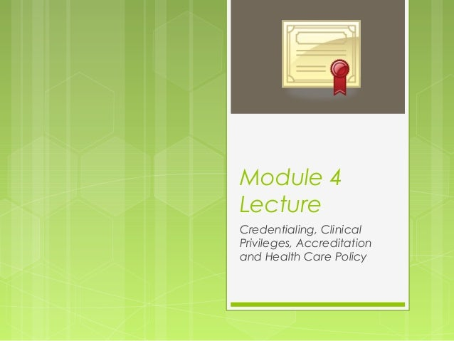 Module 4 Lecture Credentialing, Clinical Privileges, Accreditation and Health Care Policy