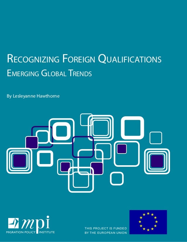 Recognizing Foreign Qualifications Emerging Global Trends By Lesleyanne Hawthorne THIS PROJECT IS FUNDED BY THE EUROPEAN U...