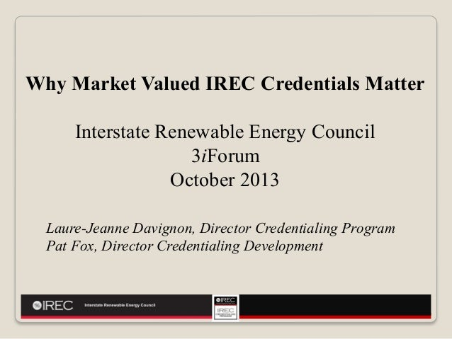 Why Market Valued IREC Credentials Matter Interstate Renewable Energy Council 3iForum October 2013 Laure-Jeanne Davignon, ...