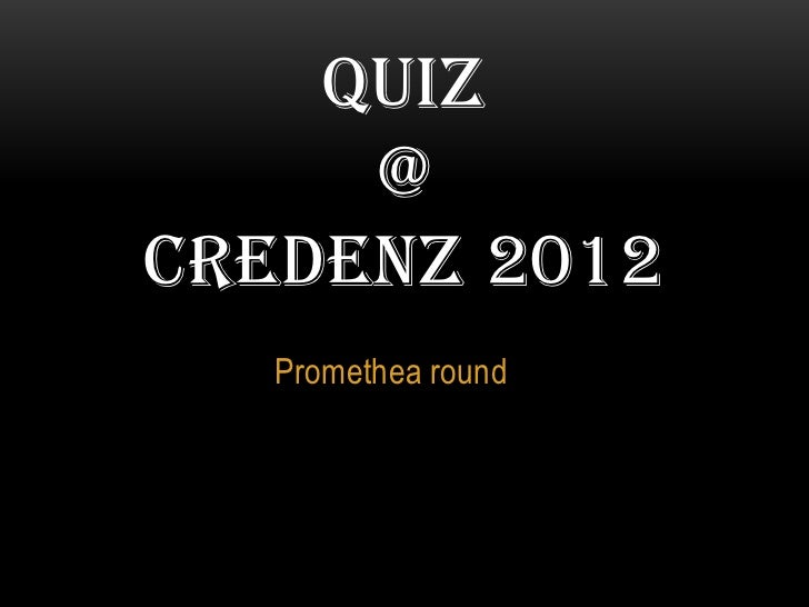 QUIZ     @CREDENZ 2012   Promethea round