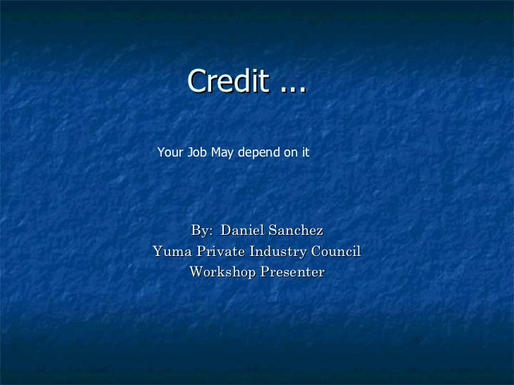Credit ...  By:  Daniel Sanchez Yuma Private Industry Council Workshop Presenter Your Job May depend on it