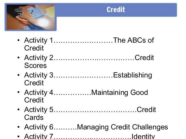 • Activity 1………….…………The ABCs of  Credit• Activity 2……………….……………Credit  Scores• Activity 3………….…………Establishing  Credit• A...