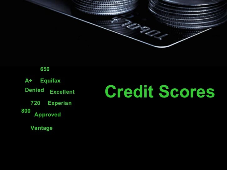 Credit Scores A+ 650 720 Excellent Approved Denied 800 Experian Equifax Vantage