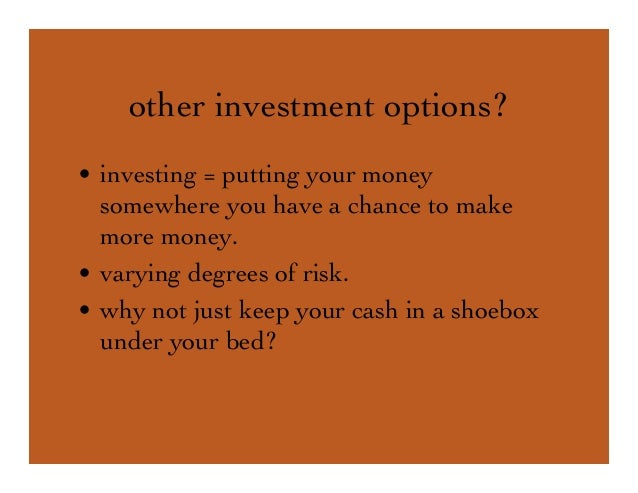 other investment options? • investing = putting your money somewhere you have a chance to make more money. • varying degre...