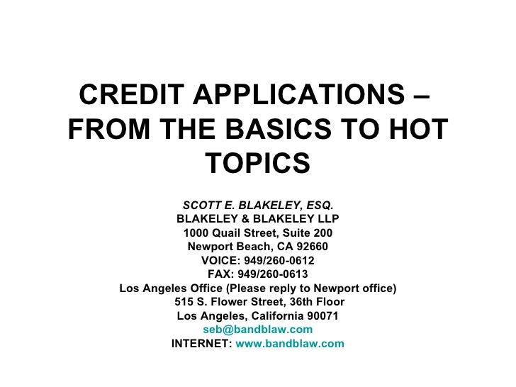 CREDIT APPLICATIONS –  FROM THE BASICS TO HOT TOPICS SCOTT E. BLAKELEY, ESQ. BLAKELEY & BLAKELEY LLP 1000 Quail Street, Su...