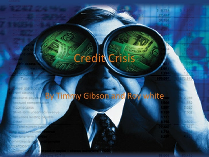 Credit Crisis By Timmy Gibson and Roy white
