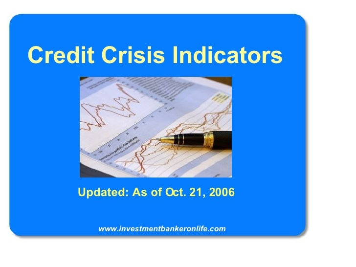 Credit Crisis Indicators Updated: As of Oct. 21, 2006 www.investmentbankeronlife.com
