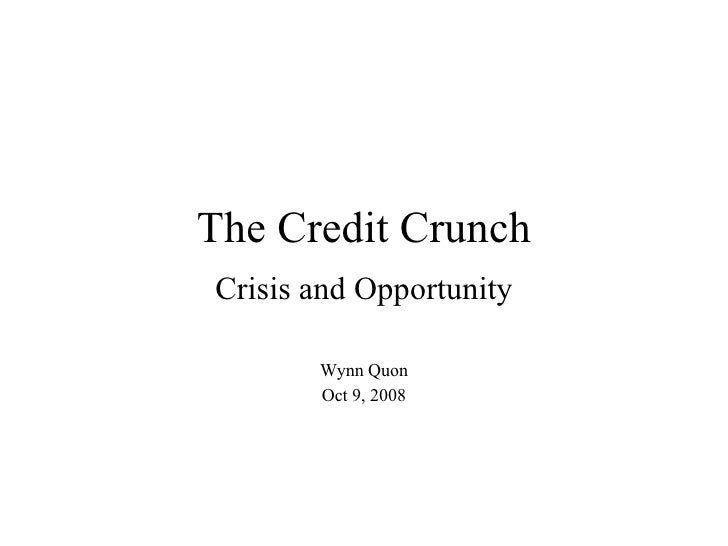 The Credit Crunch Crisis and Opportunity Wynn Quon Oct 9, 2008