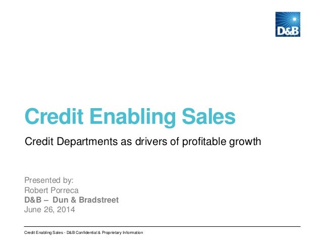 Credit Enabling Sales Presented by: Robert Porreca D&B – Dun & Bradstreet June 26, 2014 Credit Departments as drivers of p...
