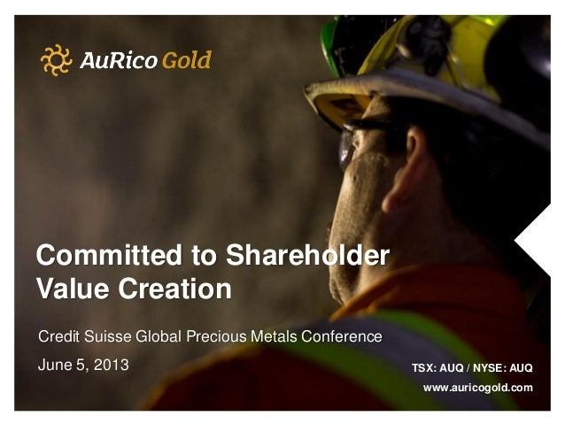 Committed to ShareholderValue CreationCredit Suisse Global Precious Metals ConferenceJune 5, 2013 TSX: AUQ / NYSE: AUQwww....