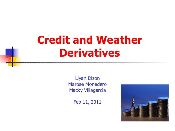 Credit and Weather Derivatives Liyan Dizon Marose Monedero Macky Villagarcia Feb 11, 2011