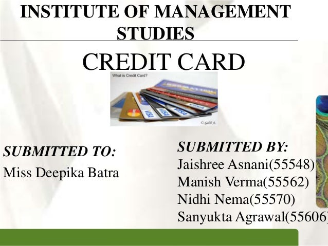 XPXPXP INSTITUTE OF MANAGEMENT STUDIES CREDIT CARD SUBMITTED TO: Miss Deepika Batra SUBMITTED BY: Jaishree Asnani(55548) M...