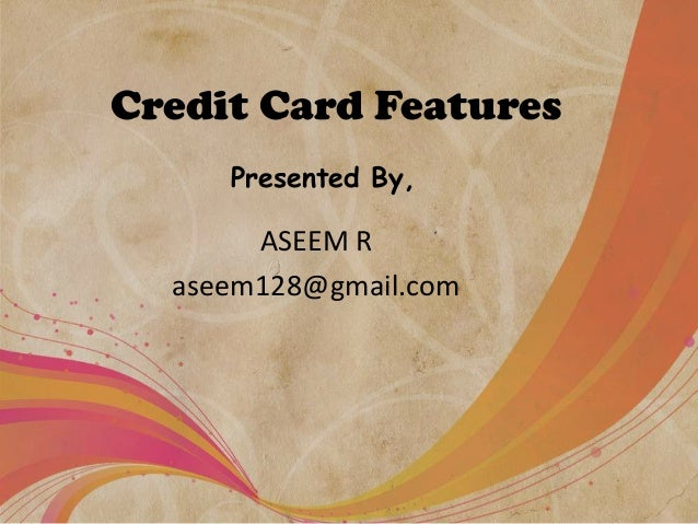 Credit Card Features Presented By,  ASEEM R aseem128@gmail.com