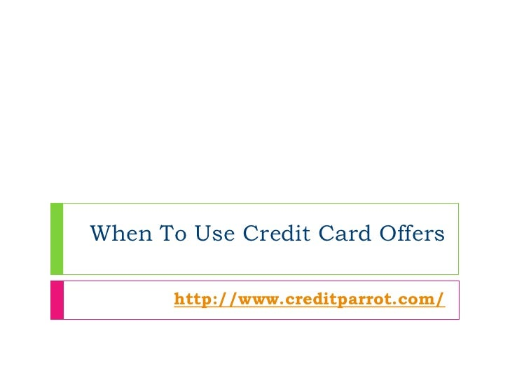 When To Use Credit Card Offers       http://www.creditparrot.com/
