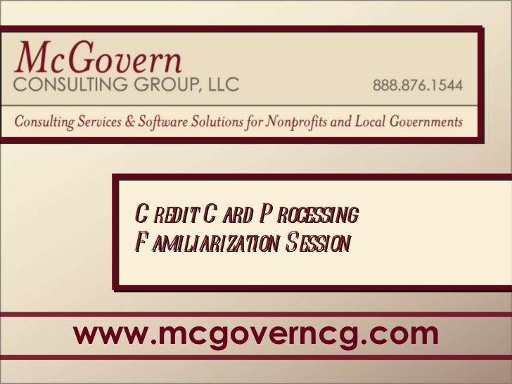 www.mcgoverncg.com Credit Card Processing Familiarization Session