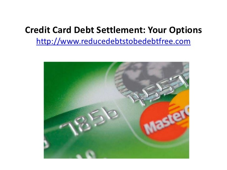 Credit Card Debt Settlement: Your Options  http://www.reducedebtstobedebtfree.com
