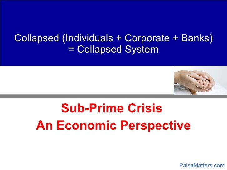 Collapsed (Individuals + Corporate + Banks) = Collapsed System <ul><li>Sub-Prime Crisis  </li></ul><ul><li>An Economic Per...