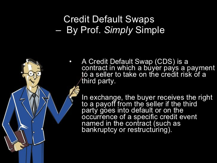 Credit Default Swaps  –  By Prof.  Simply  Simple <ul><li>A Credit Default Swap (CDS) is a contract in which a buyer pays ...