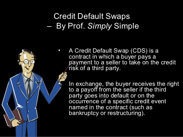 Credit Default Swaps– By Prof. Simply Simple  •   A Credit Default Swap (CDS) is a      contract in which a buyer pays a  ...