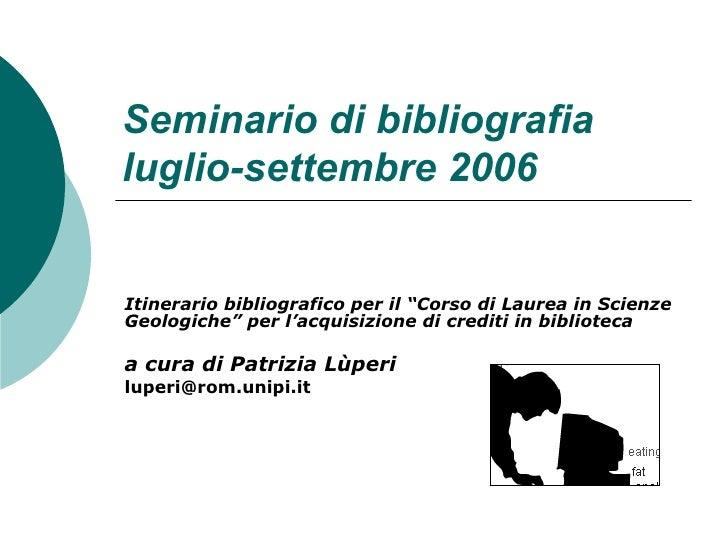 """Seminario di bibliografia  luglio-settembre 2006 Itinerario bibliografico per il """"Corso di Laurea in Scienze Geologiche"""" p..."""